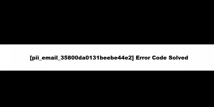 [pii_email_35800da0131beebe44e2] Error Code Solved