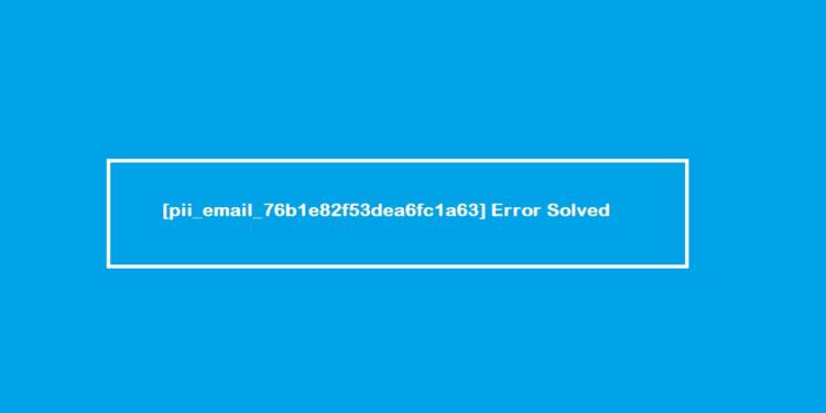 [pii_email_76b1e82f53dea6fc1a63] Error Solved