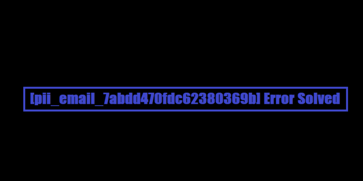 [pii_email_7abdd470fdc62380369b] Error Solved