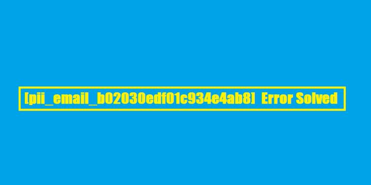 [pii_email_b02030edf01c934e4ab8] Error Solved