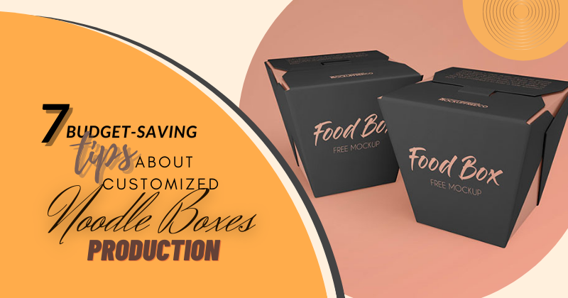 7 Budget-Saving tips about Customized Noodle Boxes' Production