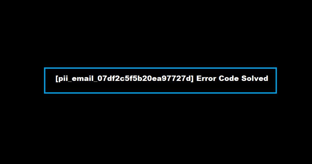 [pii_email_07df2c5f5b20ea97727d] Error Code Solved