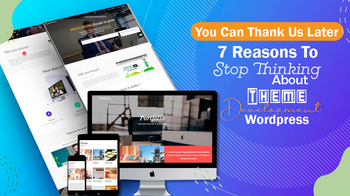 You Can Thank Us Later – 7 Reasons To Stop Thinking About Theme Development WordPress
