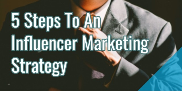 The Five Steps of an Effective Influencer Marketing Strategy